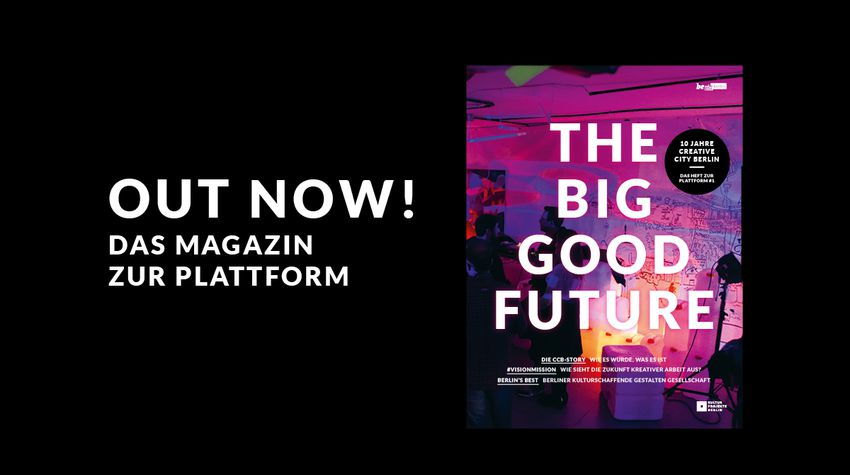 Out now! The Big Good Future - 10 Jahre Creative City Berlin. Das Magazin zur Plattform #1